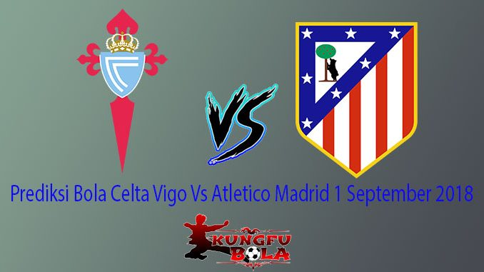 Prediksi Bola Celta Vigo Vs Atletico Madrid 1 September 2018