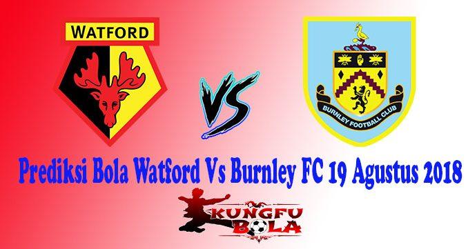 Prediksi Bola Watford Vs Burnley FC 19 Agustus 2018