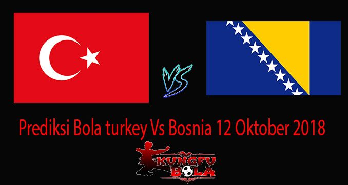 Prediksi Bola turkey Vs Bosnia 12 Oktober 2018