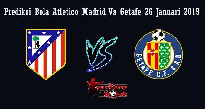 Prediksi Bola Atletico Madrid Vs Getafe 26 Januari 2019