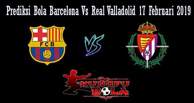 Perediksi Bola Barcelona Vs Real Valladolid 17 Februari 2019