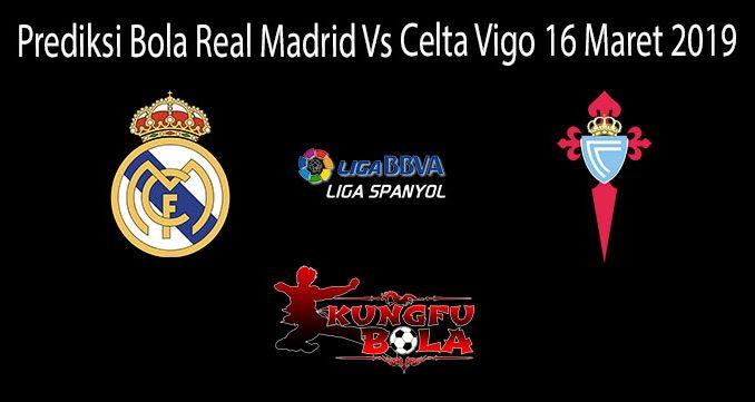 Prediksi Bola Real Madrid Vs Celta Vigo 16 Maret 2019
