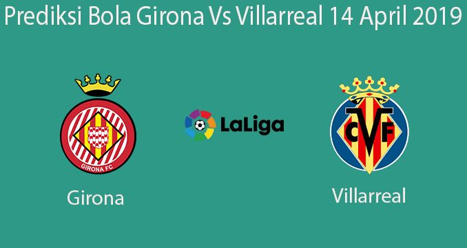 Prediksi Bola Girona Vs Villarreal 14 April 2019