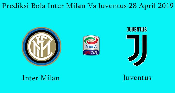 Prediksi Bola Inter Milan Vs Juventus 28 April 2019