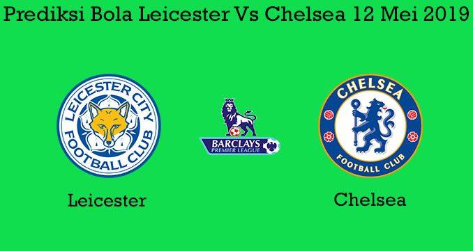 Prediksi Bola Leicester Vs Chelsea 12 Mei 2019