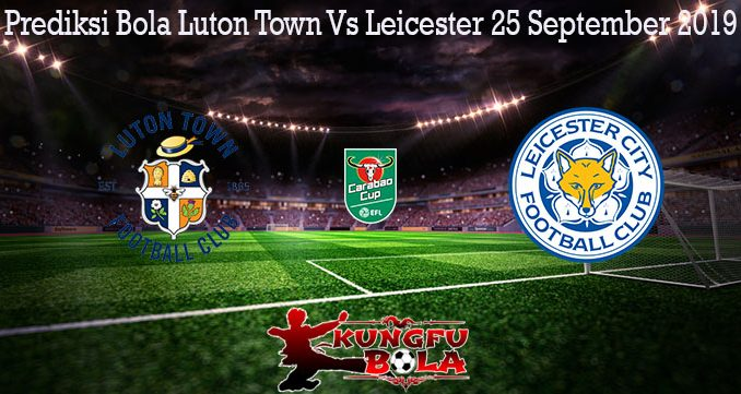 Prediksi Bola Luton Town Vs Leicester 25 September 2019