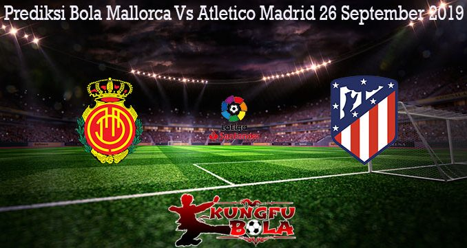 Prediksi Bola Mallorca Vs Atletico Madrid 26 September 2019