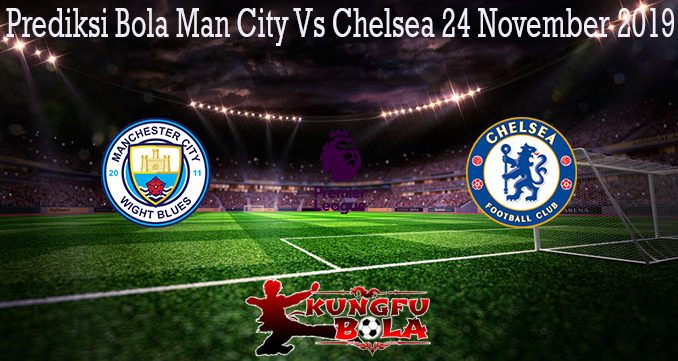 Prediksi Bola Man City Vs Chelsea 24 November 2019