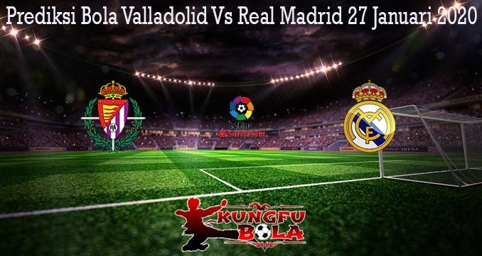 Prediksi Bola Valladolid Vs Real Madrid 27 Januari 2020