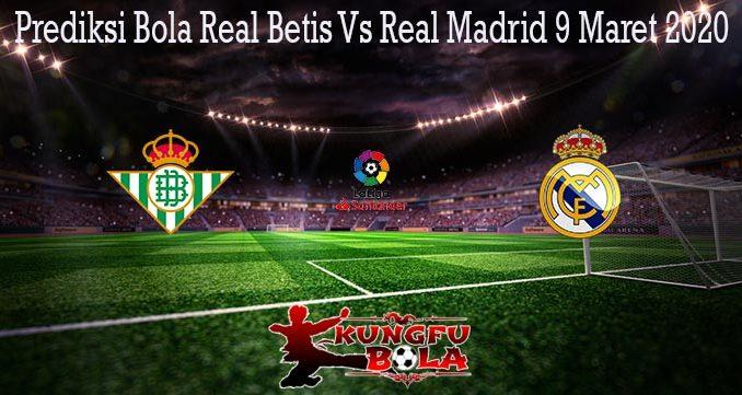 Prediksi Bola Real Betis Vs Real Madrid 9 Maret 2020